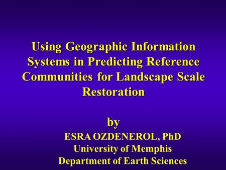 Using Geographic Information Systems in Predicting Reference Communities for Landscape Scale Restoration by ESRA OZDENEROL, PhD University of Memphis Department.