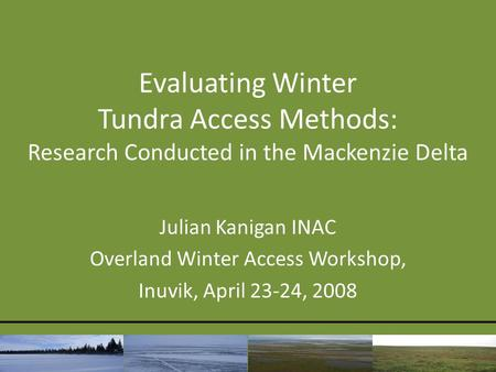 Evaluating Winter Tundra Access Methods: Research Conducted in the Mackenzie Delta Julian Kanigan INAC Overland Winter Access Workshop, Inuvik, April 23-24,
