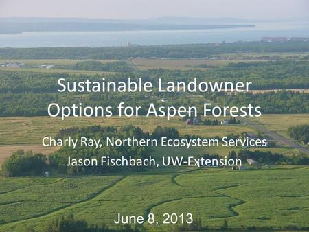 Sustainable Landowner Options for Aspen Forests Charly Ray, Northern Ecosystem Services Jason Fischbach, UW-Extension June 8, 2013.
