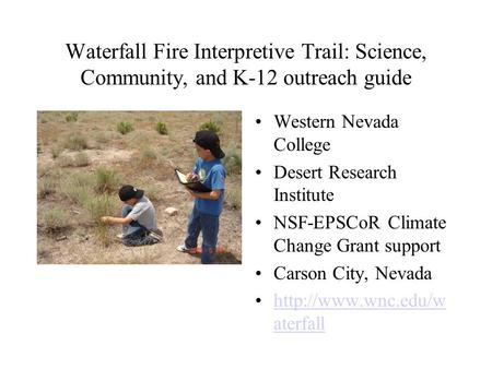 Waterfall Fire Interpretive Trail: Science, Community, and K-12 outreach guide Western Nevada College Desert Research Institute NSF-EPSCoR Climate Change.