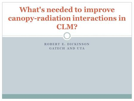 ROBERT E. DICKINSON GATECH AND UTA What's needed to improve canopy-radiation interactions in CLM?