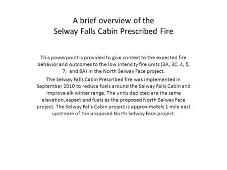 A brief overview of the Selway Falls Cabin Prescribed Fire This powerpoint is provided to give context to the expected fire behavior and outcomes to the.