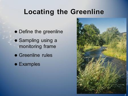 Locating the GreenlineLocating the Greenline  Define the greenline  Sampling using a monitoring frame  Greenline rules  Examples.