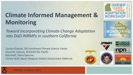 Toward Incorporating Climate Change Adaptation into DoD INRMPs in southern California Climate Informed Management & Monitoring Carolyn Enquist, DOI Southwest.