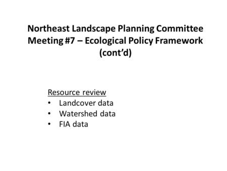 Northeast Landscape Planning Committee Meeting #7 – Ecological Policy Framework (cont'd) Resource review Landcover data Watershed data FIA data.