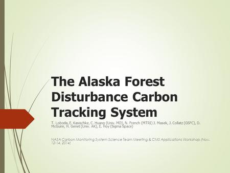 The Alaska Forest Disturbance Carbon Tracking System T. Loboda, E. Kasischke, C. Huang (Univ. MD), N. French (MTRI) J. Masek, J. Collatz (GSFC), D. McGuire,