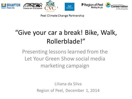 """Give your car a break! Bike, Walk, Rollerblade!"" Presenting lessons learned from the Let Your Green Show social media marketing campaign Liliana da Silva."