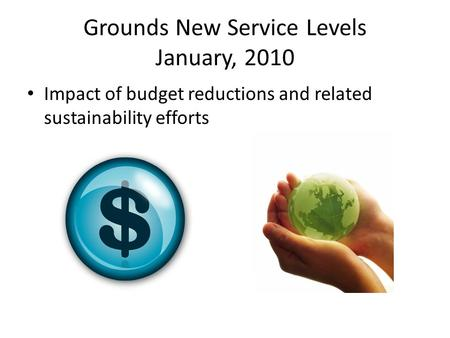 Grounds New Service Levels January, 2010 Impact of budget reductions and related sustainability efforts.