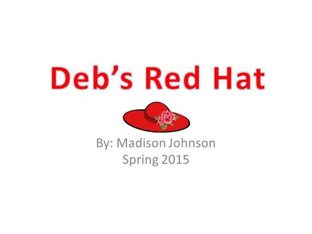 By: Madison Johnson Spring 2015. Deb puts on her red hat and skips up the hill to sit by the pond.