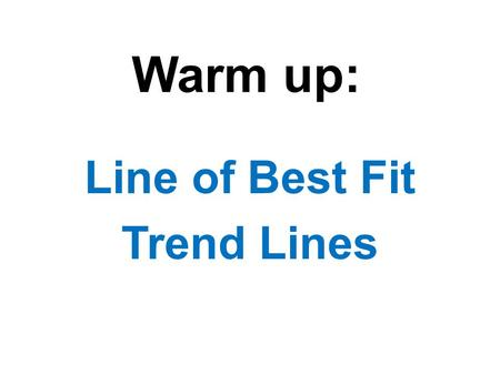 Warm up: Line of Best Fit Trend Lines. Age (years) 3.51237465464.5 Height (ft) 2.5112423334 Independent Dependent How tall the shrub is depends on how.