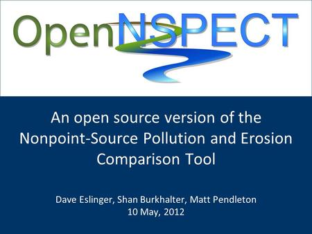 An open source version of the Nonpoint-Source Pollution and Erosion Comparison Tool Dave Eslinger, Shan Burkhalter, Matt Pendleton 10 May, 2012.