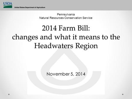 2014 Farm Bill: changes and what it means to the Headwaters Region November 5, 2014 Pennsylvania Natural Resources Conservation Service.