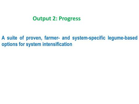 A suite of proven, farmer- and system-specific legume-based options for system intensification Output 2: Progress.