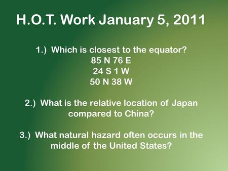 H.O.T. Work January 5, 2011 1.) Which is closest to the equator? 85 N 76 E 24 S 1 W 50 N 38 W 2.) What is the relative location of Japan compared to China?