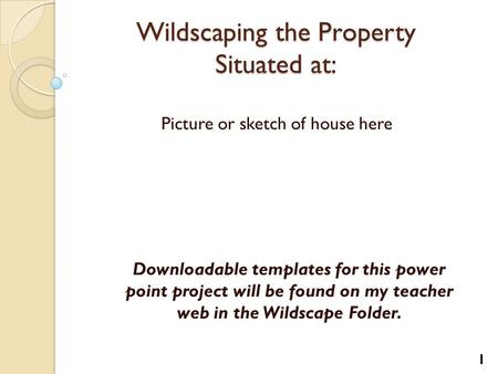 Wildscaping the Property Situated at: Picture or sketch of house here 1 Downloadable templates for this power point project will be found on my teacher.