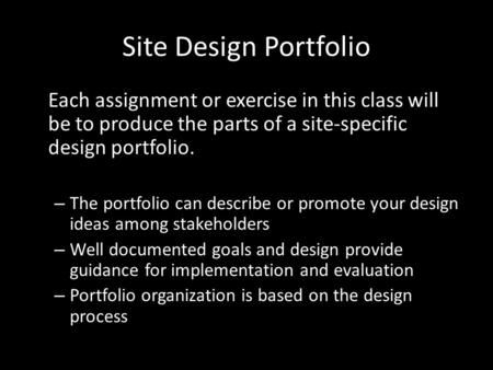 Site Design Portfolio Each assignment or exercise in this class will be to produce the parts of a site-specific design portfolio. – The portfolio can describe.