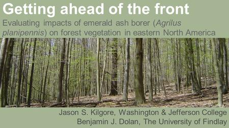 Getting ahead of the front Evaluating impacts of emerald ash borer (Agrilus planipennis) on forest vegetation in eastern North America Jason S. Kilgore,