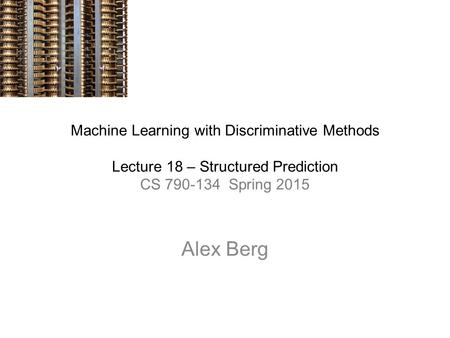 Machine Learning with Discriminative Methods Lecture 18 – Structured Prediction CS 790-134 Spring 2015 Alex Berg.