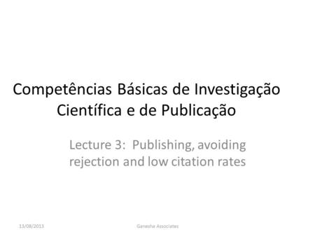Competências Básicas de Investigação Científica e de Publicação Lecture 3: Publishing, avoiding rejection and low citation rates 13/08/2013Ganesha Associates.