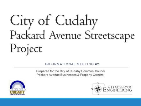 City of Cudahy Packard Avenue Streetscape Project INFORMATIONAL MEETING #2 Prepared for the City of Cudahy Common Council Packard Avenue Businesses & Property.