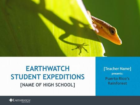 EARTHWATCH.ORG/EDUCATION/STUDENT-GROUP-EXPEDITIONS [Teacher Name] presents: Puerto Rico's Rainforest EARTHWATCH STUDENT EXPEDITIONS [NAME OF HIGH SCHOOL]