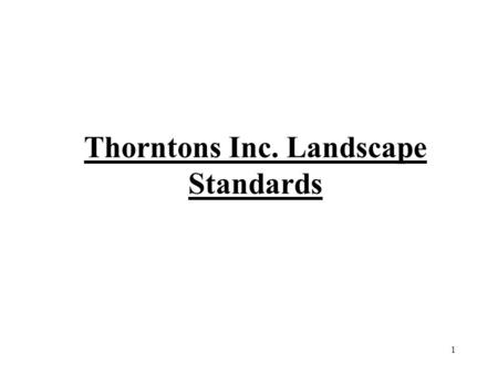 Thorntons Inc. Landscape Standards 1. Table of Contents PAGE #TITLE 3Thorntons Inc. Signage 4Landscape Bed Standards 5Trimming Shrubs 6Dead Shrubs 7Lawn.