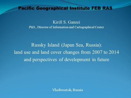 Kirill S. Ganzei PhD., Director of Information and Cartographical Center Russky Island (Japan Sea, Russia): land use and land cover changes from 2007 to.