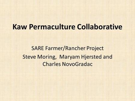 Kaw Permaculture Collaborative SARE Farmer/Rancher Project Steve Moring, Maryam Hjersted and Charles NovoGradac.