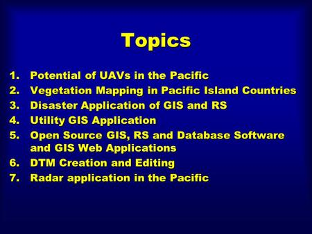Topics 1.Potential of UAVs in the Pacific 2.Vegetation Mapping in Pacific Island Countries 3.Disaster Application of GIS and RS 4.Utility GIS Application.