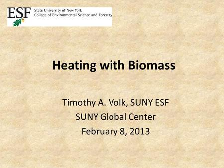 Heating with Biomass Timothy A. Volk, SUNY ESF SUNY Global Center February 8, 2013.