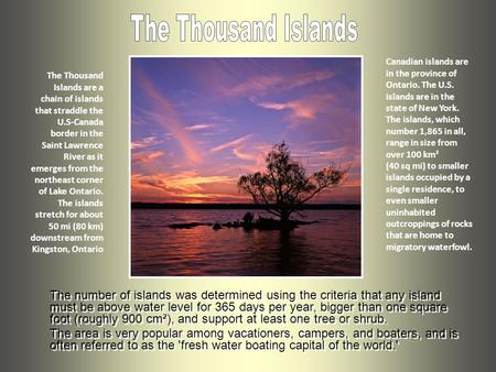 The Thousand Islands are a chain of islands that straddle the U.S-Canada border in the Saint Lawrence River as it emerges from the northeast corner of.