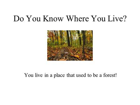Do You Know Where You Live? You live in a place that used to be a forest!