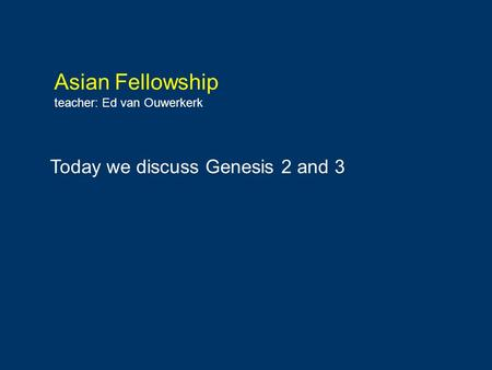 Asian Fellowship teacher: Ed van Ouwerkerk Today we discuss Genesis 2 and 3.