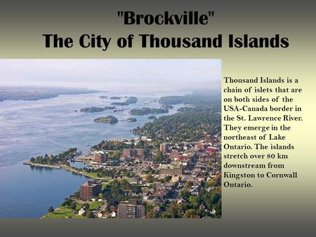 Brockville The City of Thousand Islands Thousand Islands is a chain of islets that are on both sides of the USA-Canada border in the St. Lawrence River.