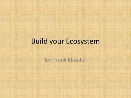 Build your Ecosystem By: Frank Klauder. What is an Ecosystem? An ecosystem is a community of living organisms (plants, animals and microbes) in conjunction.