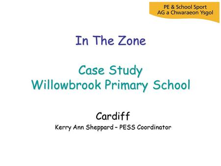 In The Zone Case Study Willowbrook Primary School Cardiff Kerry Ann Sheppard – PESS Coordinator.