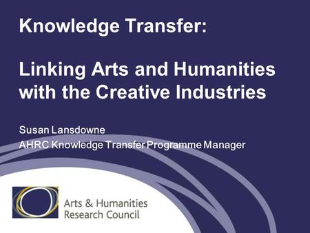 Knowledge Transfer: Linking Arts and Humanities with the Creative Industries Susan Lansdowne AHRC Knowledge Transfer Programme Manager.