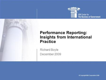 © Copyright IBM Corporation 2009 Performance Reporting: Insights from International Practice Richard Boyle December 2009.