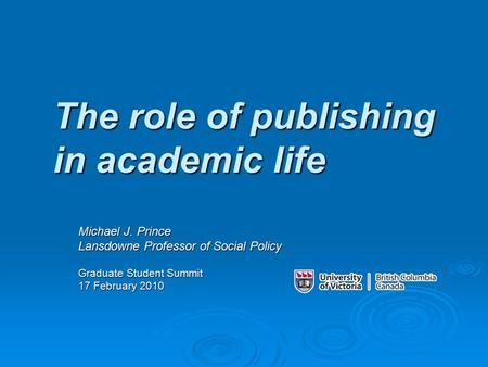 The role of publishing in academic life Michael J. Prince Lansdowne Professor of Social Policy Graduate Student Summit 17 February 2010.