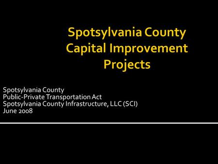 Spotsylvania County Public-Private Transportation Act Spotsylvania County Infrastructure, LLC (SCI) June 2008.