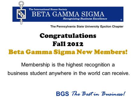 Congratulations Fall 2012 Beta Gamma Sigma New Members! Membership is the highest recognition a business student anywhere in the world can receive. BGS.