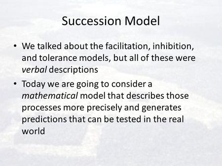 Succession Model We talked about the facilitation, inhibition, and tolerance models, but all of these were verbal descriptions Today we are going to consider.