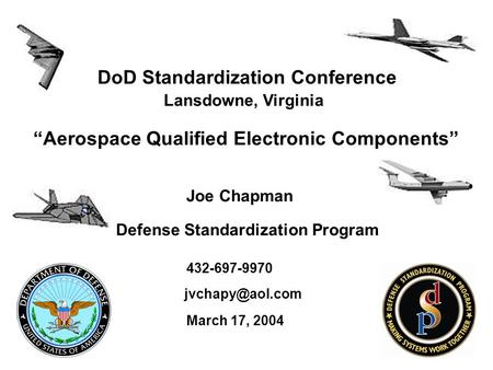 "DoD Standardization Conference Lansdowne, Virginia ""Aerospace Qualified Electronic Components"" Joe Chapman Defense Standardization Program 432-697-9970."