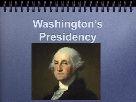 Washington's Presidency. Characteristics of his Presidency The burden of ________________. Washington knew that every action he took would set an example.