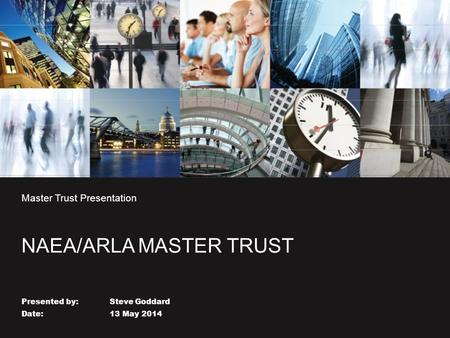 Master Trust Presentation NAEA/ARLA MASTER TRUST Presented by: Steve Goddard Date: 13 May 2014.