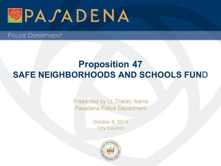 P OLICE D EPARTMENT Proposition 47 SAFE NEIGHBORHOODS AND SCHOOLS FUND Presented by Lt. Tracey Ibarra Pasadena Police Department October 6, 2014 City Council.