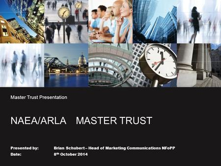 Master Trust Presentation NAEA/ARLA MASTER TRUST Presented by: Brian Schubert – Head of Marketing Communications NFoPP Date: 8 th October 2014.