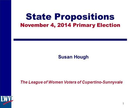 1 State Propositions November 4, 2014 Primary Election Susan Hough The League of Women Voters of Cupertino-Sunnyvale.