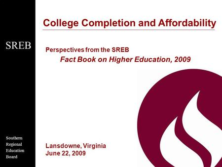 Southern Regional Education Board SREB College Completion and Affordability Perspectives from the SREB Fact Book on Higher Education, 2009 Lansdowne, Virginia.