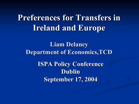 Preferences for Transfers in Ireland and Europe Liam Delaney Department of Economics,TCD ISPA Policy Conference Dublin September 17, 2004.